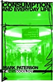 Consumption and Everyday Life (The New Sociology), Mark Paterson, 0415355079