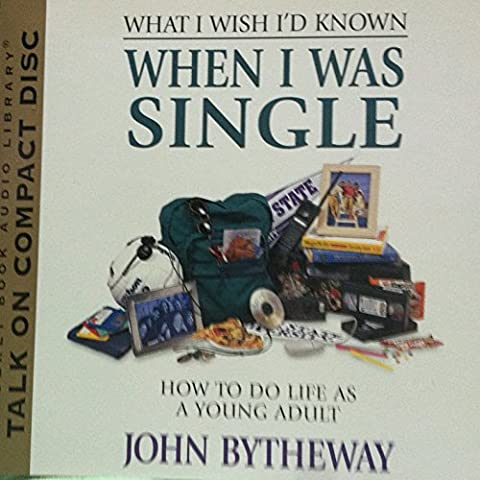 What I Wish I'd Known When I Was Single (How to Do Life as a Young Adult) (John Bytheway Audio)