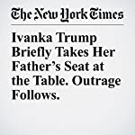 Ivanka Trump Briefly Takes Her Father's Seat at the Table. Outrage Follows. | Jacey Fortin