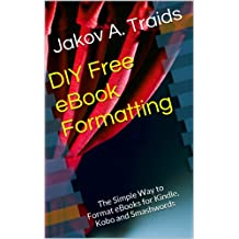 DIY Free eBook Formatting: The Simple Way to Format eBooks for Kindle, Kobo and Smashwords