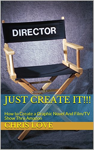 Just Create IT!!!: How to Create a Graphic Novel And Film/TV Show Thru Amazon by [Love, Chris]