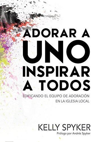 adorar-a-uno-inspirar-a-todos-edificando-el-equipo-de-adoracion-en-la-iglesia-local-spanish-edition
