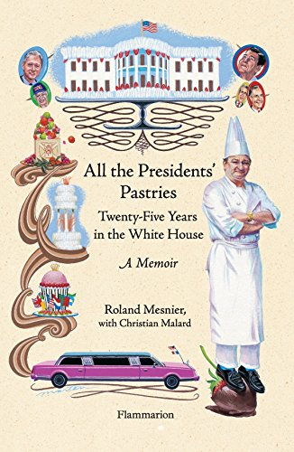 All the Presidents' Pastries: Twenty-Five Years in the White House, A Memoir by Roland Mesnier, Christian Malard