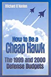 How to Be a Cheap Hawk : The 1999 and 2000 Defense Budgets, O'Hanlon, Michael, 081576443X