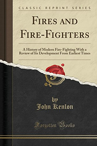 Fires and Fire-Fighters: A History of Modern Fire-Fighting With a Review of Its Development From Earliest Times (Classic Reprint)