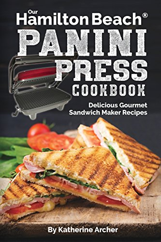Our Hamilton Beach® Panini Press Cookbook: Delicious Gourme