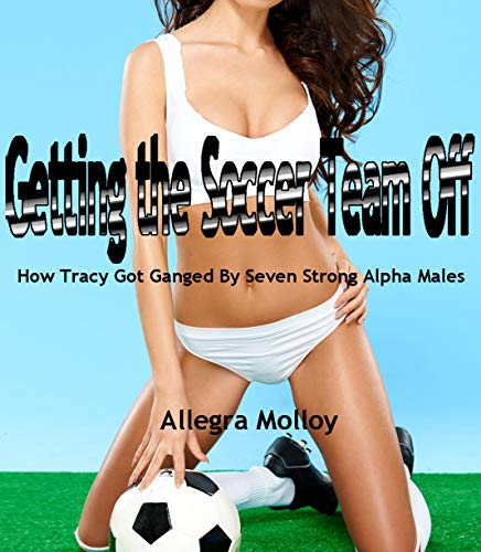 Getting the Soccer Team Off: How Tracy Got Ganged By Seven Strong Alpha Males
