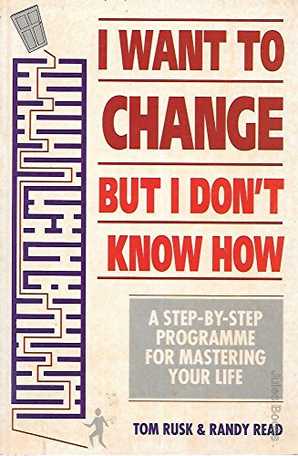 I Want to Change But I Don't Know How: A Step-by-step Guide to Mastering Your Life