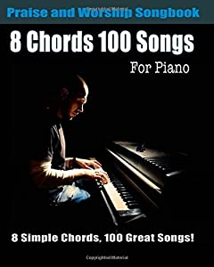 8 Chords 100 Songs Praise and Worship Songbook for Piano: Top Worhsip Songs with Easy Piano Chords