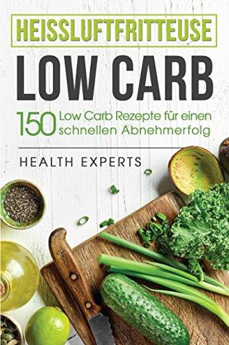 Heissluftfritteuse Low Carb:: 150 Rezepte zum schnellen Abnehmen (Fruhstuck,Mittag, Abend und Desserts)  [Experts, Health - Kochbuch, Low carb] (Tapa Blanda)
