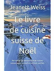 Le livre de cuisine suisse de Noël: Re1cettes de pâtisserie et de cuisine suisses pour un Noël et un hiver parfaits