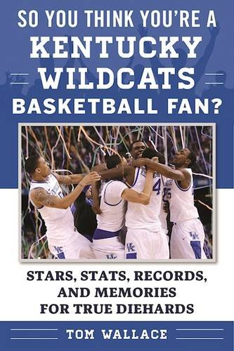 Kentucky Basketball Wildcats History - So You Think You're a Kentucky Wildcats Basketball Fan?: Stars, Stats, Records, and Memories for True Diehards (So You Think You're a Team Fan)