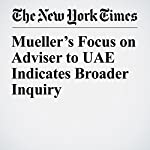 Mueller's Focus on Adviser to UAE Indicates Broader Inquiry | Mark Mazzetti,David D. Kirkpatrick,Maggie Haberman