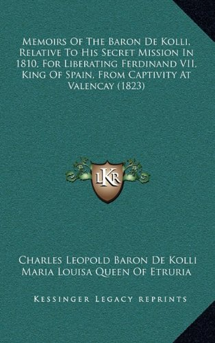 Download Memoirs Of The Baron De Kolli, Relative To His Secret Mission In 1810, For Liberating Ferdinand VII, King Of Spain, From Captivity At Valencay (1823) pdf