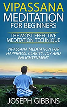Vipassana Meditation for Beginners - The Most Effective Meditation Technique: Vipassana Meditation for Happiness, Clarity, Joy and Enlightenment (Vipassana, ... Mindfulness, Meditation for Beginners) by [Gibbins, Joseph]