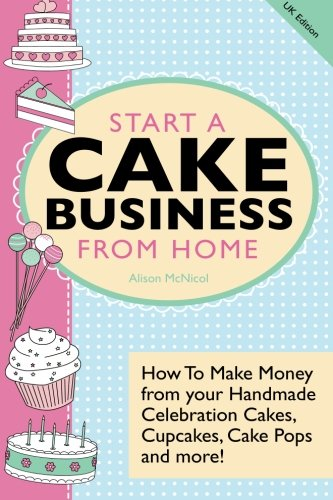 Start A Cake Business From Home: How To Make Money from your Handmade Celebration Cakes, Cupcakes, Cake Pops and more! UK (Michelle Green)