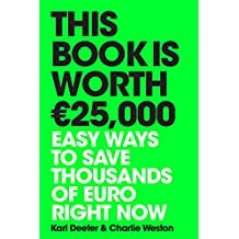 This Book is Worth EURO25,000: Easy ways to save thousands of euro right now