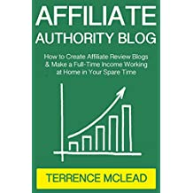 Affiliate Authority Blog (2017): How to Create Affiliate Review Blogs & Make a Full-Time Income Working at Home in Your Spare Time