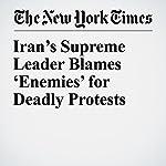Iran's Supreme Leader Blames 'Enemies' for Deadly Protests | Michael Wolgelenter,David D. Kirkpatrick