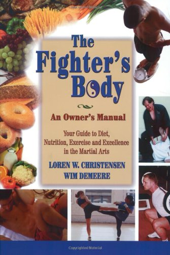 The Fighter's Body: An Owner's Manual : Your Guide to Diet, Nutrition, Exercise and Excellence in the Martial Arts