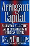 Arrogant Capital: Washington, Wall Street, and the Frustration of American Politics