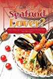 Are You a Seafood Lover?: Relish These 30 Scrumptious Seafood Recipes Today