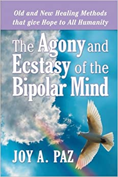 The Agony and Ecstasy of the Bipolar Mind: Old and New Healing Methods that give Hope to All Humanity