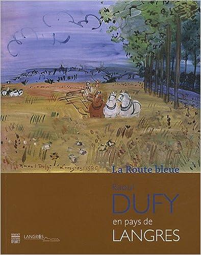 Livres La Route bleue : Raoul Dufy en pays de Langres, Exposition au musée d'Art et d'Histoire Guy-Baillet du 19 mai-20 août 2012 pdf epub