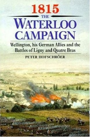 1815 The Waterloo Campaign: Wellington, His German Allies and the Battles of Ligny and Quatre - To Waterloo York New