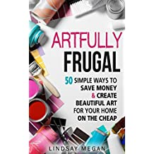 Artfully Frugal: 50 Simple Ways to Save Money & Create Beautiful Art for Your Home on the Cheap