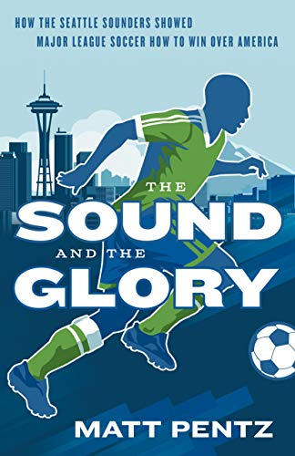 The Sound and the Glory: How the Seattle Sounders Showed Major League Soccer How to Win Over America