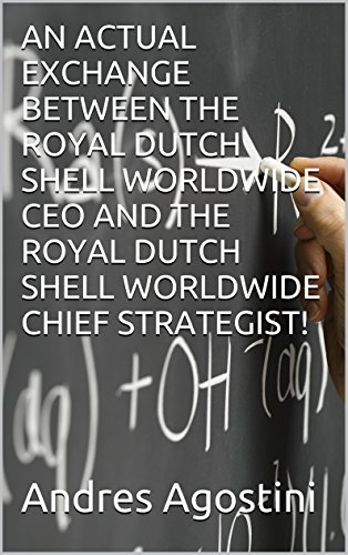 Download AN ACTUAL EXCHANGE BETWEEN THE ROYAL DUTCH SHELL WORLDWIDE CEO AND THE ROYAL DUTCH SHELL WORLDWIDE CHIEF STRATEGIST! Pdf