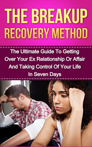 Breakup Recovery Method: The Ultimate Guide To Getting Over Your Ex Relationship Or Affair And Taking Control Of Your Life In Seven Days (Breakup Recovery, ... getting over your ex, relationship)