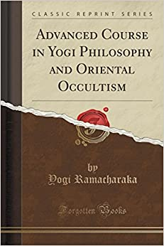 Book Advanced Course in Yogi Philosophy and Oriental Occultism (Classic Reprint) by Yogi Ramacharaka (2015-09-27)