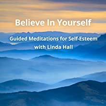 Believe In Yourself: Guided Meditations for Self-Esteem with Linda Hall Speech by Linda Hall Narrated by Linda Hall