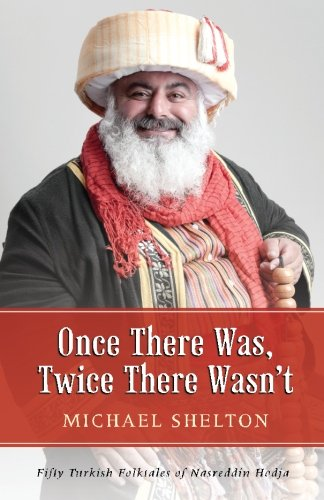 Once There Was, Twice There Wasn't: Fifty Turkish Folktales of Nasreddin Hodja Paperback – August 1, 2014 Michael Shelton Hey Nonny Nonny Press 0692026568