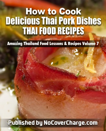 How to Cook Delicious Thai Pork Dishes Thai Food Recipes (Amazing Thailand Food Lessons & Recipes Book 7)