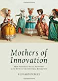 Mothers of Innovation: How Expanding Social Networks Gave Birth to the Industrial Revolution, Leonard Dudley, 1443840963