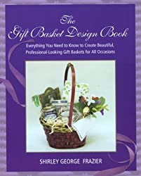 The Gift Basket Design Book: Everything You Need to Know to Create Beautiful, Professional-Looking Gift Baskets for All Occasions