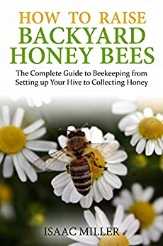 How to Raise Backyard Honey Bees: The Complete Guide to ...