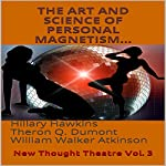 The Art and Science of Personal Magnetism: New Thought Theatre, Vol. 3 | Hillary Hawkins,Theron Q. Dumont,William Walker Atkinson