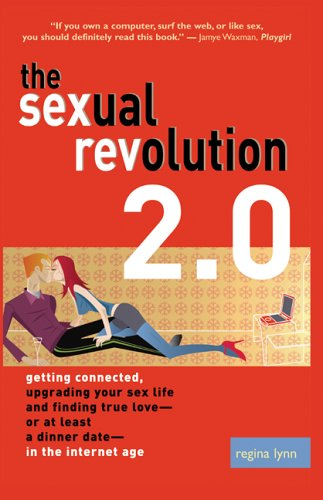 The Sexual Revolution 2.0: Getting Connected, Upgrading Your Sex Life and Finding True Love-or at Least a Dinner Date-in the Internet Age