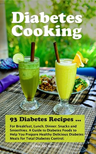 Diabetes Cooking: 93 Diabetes Recipes for Breakfast, Lunch, Dinner, Snacks and Smoothies. A Guide to Diabetes Foods to Help You Prepare Healthy Delicious ... Diabetic Meals and Natural Diabetes Food) by John McArthur