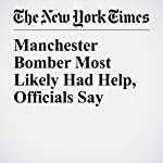 Manchester Bomber Most Likely Had Help, Officials Say | Katrin Bennhold,Stephen Castle,Nour Youssef
