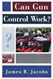 Can Gun Control Work?, James B. Jacobs, 0195145623