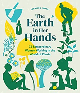 The Earth in Her Hands: 75 Extraordinary Women Working in the World of Plants by [Jewell, Jennifer]