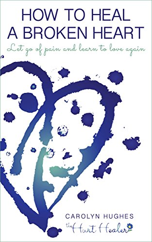 HOW TO HEAL A BROKEN HEART: Let go of pain and learn to love again (HEALING HURT Book 1)