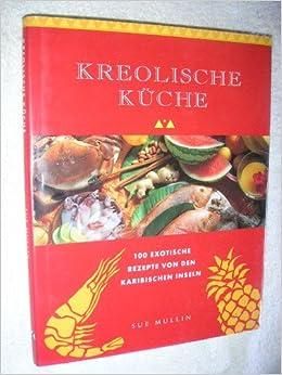 Kreolische Küche. 100 exotische Rezepte von den karibischen ...