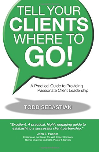 Tell Your Clients Where to Go! A Practical Guide to Providing Passionate Client Leadership PDF