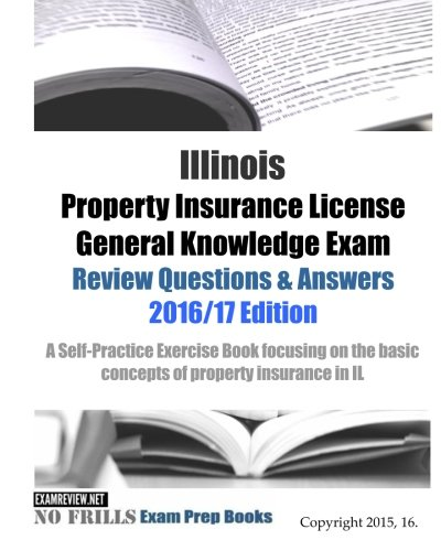 Download Illinois Property Insurance License General Knowledge Exam Review Questions & Answers 2016/17 Edition: A Self-Practice Exercise Book focusing on the basic concepts of property insurance in IL Pdf